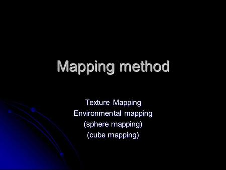 Mapping method Texture Mapping Environmental mapping (sphere mapping) (cube mapping)