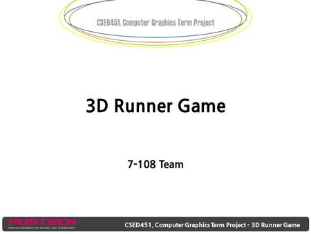 CSED451. Computer Graphics Term Project 3D Runner Game 7-108 Team CSED451. Computer Graphics Term Project – 3D Runner Game.