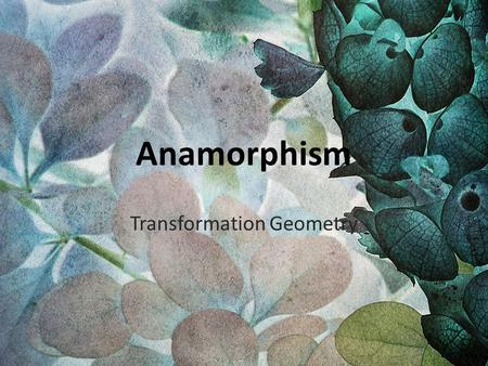 Anamorphism Transformation Geometry. Anamorphosis is a distorted projection or perspective requiring the viewer to use special devices or occupy a specific.