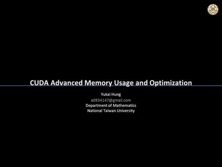 CUDA Advanced Memory Usage and Optimization Yukai Hung Department of Mathematics National Taiwan University Yukai Hung