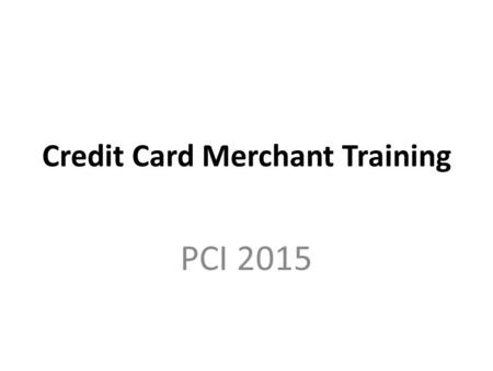 Credit Card Merchant Training PCI 2015. Why Now? In October 2015, there will be a fraud liability shift that will affect merchants not able to accept.