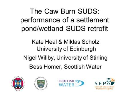 The Caw Burn SUDS: performance of a settlement pond/wetland SUDS retrofit Kate Heal & Miklas Scholz University of Edinburgh Nigel Willby, University of.