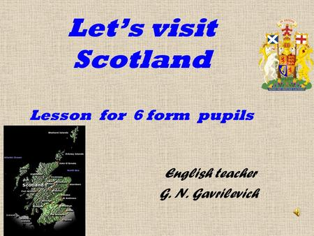 Let's visit Scotland Lesson for 6 form pupils English teacher G. N. Gavrilevich.