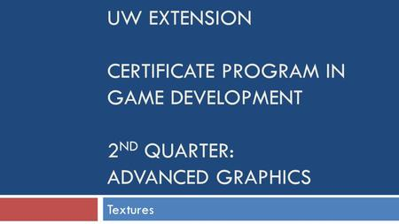 UW EXTENSION CERTIFICATE PROGRAM IN GAME DEVELOPMENT 2 ND QUARTER: ADVANCED GRAPHICS Textures.