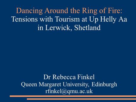 Dancing Around the Ring of Fire: Tensions with Tourism at Up Helly Aa in Lerwick, Shetland Dr Rebecca Finkel Queen Margaret University, Edinburgh