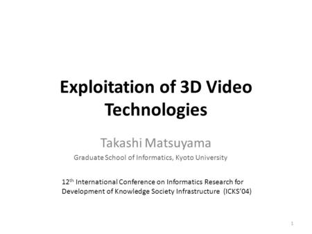 Exploitation of 3D Video Technologies Takashi Matsuyama Graduate School of Informatics, Kyoto University 12 th International Conference on Informatics.