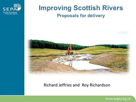 Richard Jeffries <strong>and</strong> Roy Richardson Improving Scottish Rivers Proposals for delivery.