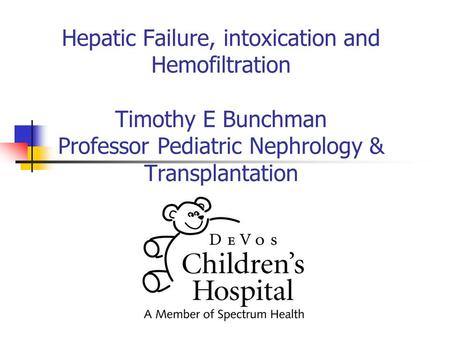 Hepatic Failure, intoxication and Hemofiltration Timothy E Bunchman Professor Pediatric Nephrology & Transplantation.