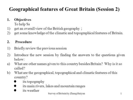 Survey of Britain by Zhang Haiyan1 1.Objectives To help Ss 1)get an overall view of the British geography ; 2)get some knowledge of the climatic and topographical.