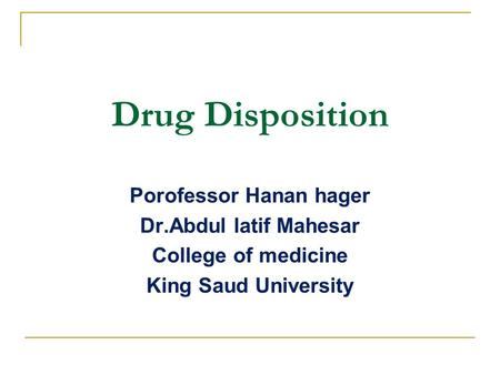 Drug Disposition Porofessor Hanan hager Dr.Abdul latif Mahesar College of medicine King Saud University.