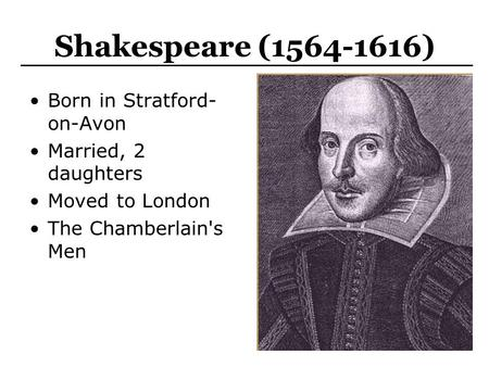 Shakespeare (1564-1616) Born in Stratford- on-Avon Married, 2 daughters Moved to London The Chamberlain's Men.