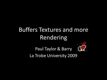 Buffers Textures and more Rendering Paul Taylor & Barry La Trobe University 2009.