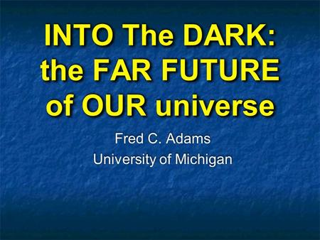 INTO The DARK: the FAR FUTURE of OUR universe Fred C. Adams University of Michigan Fred C. Adams University of Michigan.