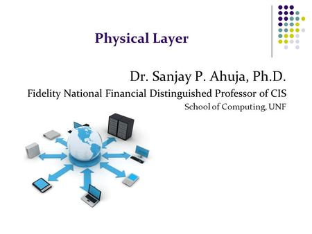 Physical Layer Dr. Sanjay P. Ahuja, Ph.D. Fidelity National Financial Distinguished Professor of CIS School of Computing, UNF.
