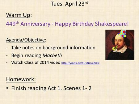 Tues. April 23 rd Warm Up: 449 th Anniversary - Happy Birthday Shakespeare! Agenda/Objective: -Take notes on background information -Begin reading Macbeth.