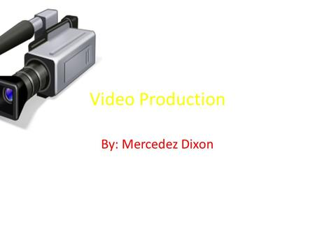 Video Production By: Mercedez Dixon. Introduction Before I get started I'm talking about (Video Production),and how it was created and its how equipment.