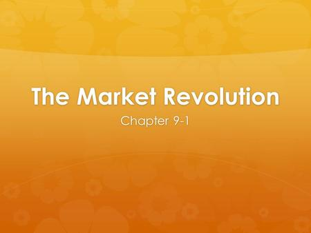 The Market Revolution Chapter 9-1. Markets Expand  Early 19 th century: rural Americans = self-sufficient  mid 19 th century: US more industrialized.