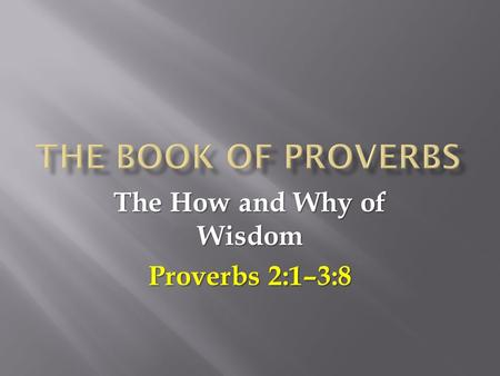 The How and Why of Wisdom Proverbs 2:1–3:8.  Proverbs was originally written by King Solomon (1:1) as an instruction manual to be used by parents in.