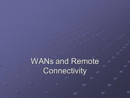 WANs and Remote Connectivity. Objectives Identify network applications that require WAN technology Describe a variety of WAN transmission and connection.