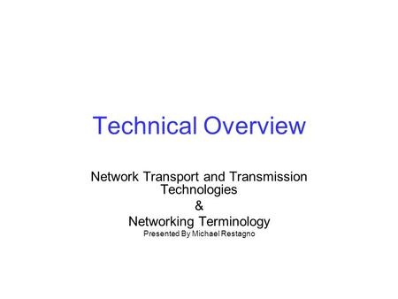Technical Overview Network Transport and Transmission Technologies & Networking Terminology Presented By Michael Restagno.