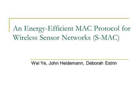 An Energy-Efficient MAC Protocol for Wireless Sensor Networks (S-MAC) Wei Ye, John Heidemann, Deborah Estrin.
