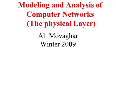 Modeling and Analysis of Computer Networks (The physical Layer) Ali Movaghar Winter 2009.
