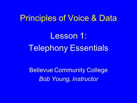 Principles of Voice & Data Lesson 1: Telephony Essentials Bellevue Community College Bob Young, Instructor.