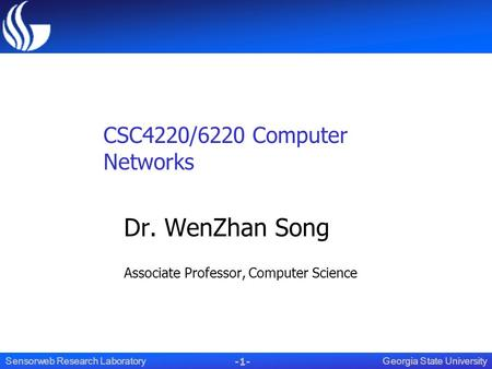 -1- Georgia State UniversitySensorweb Research Laboratory CSC4220/6220 Computer Networks Dr. WenZhan Song Associate Professor, Computer Science.