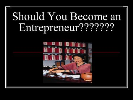 Should You Become an Entrepreneur???????. What is an Entrepreneur?? Entrepreneur- a person who owns, operates, and takes the risk of a business venture.
