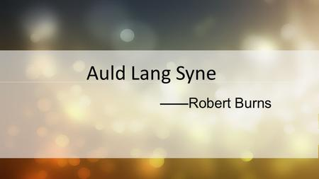 Auld Lang Syne ——Robert Burns. Auld Lang Syne MAIN STRUCTURE 01 02 03 04 05 06 07 Author Backgroud Material Stanza (1-3) Stanza (4-6) Theme Question.