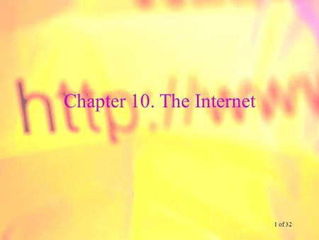1 of 32 Chapter 10. The Internet. 2 of 32 Chapter 10. Learning Objectives Understand the overall design of the Internet Be familiar with DSL, cable modem.