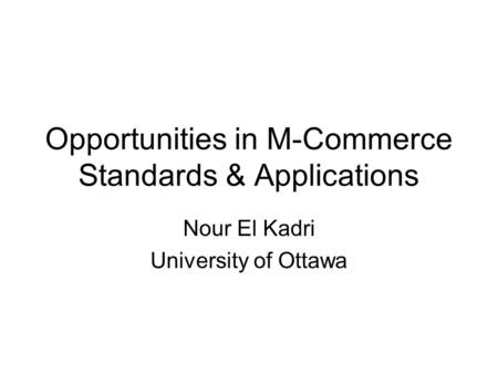 Opportunities in M-Commerce Standards & Applications Nour El Kadri University of Ottawa.