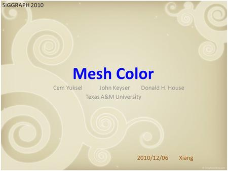 Mesh Color Cem Yuksel John Keyser Donald H. House Texas A&M University SIGGRAPH 2010 2010/12/06 Xiang.