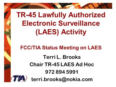 February 24, 2004 TR-45 Lawfully Authorized Electronic Surveillance (LAES) Activity FCC/TIA Status Meeting on LAES Terri L. Brooks Chair TR-45 LAES Ad.