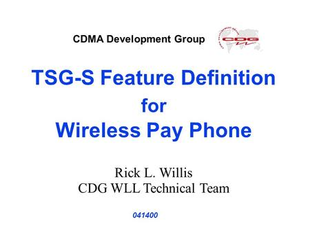 TSG-S Feature Definition for Wireless Pay Phone 041400 Rick L. Willis CDG WLL Technical Team CDMA Development Group.