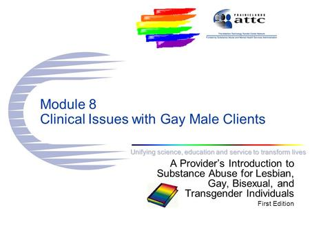 Unifying science, education and service to transform lives Module 8 Clinical Issues with Gay Male Clients A Provider's Introduction to Substance Abuse.