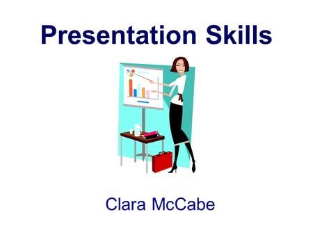 Clara McCabe Presentation Skills. Objectives Describe the qualities of an effective presenter Plan a presentation Develop learning objectives for your.