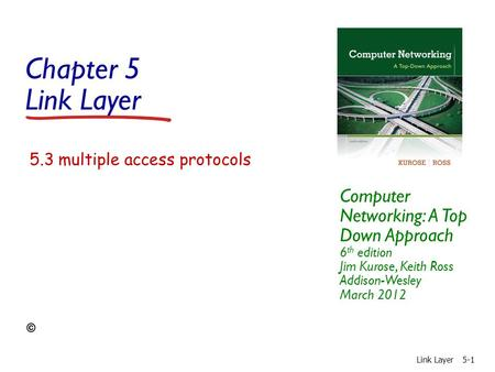 Chapter 5 Link Layer Computer Networking: A Top Down Approach 6 th edition Jim Kurose, Keith Ross Addison-Wesley March 2012 Link Layer5-1 5.3 multiple.