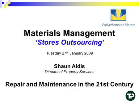 Materials Management 'Stores Outsourcing' Tuesday 27 th January 2009 Shaun Aldis Director of Property Services Repair and Maintenance in the 21st Century.