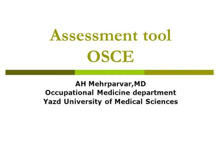 Assessment tool OSCE AH Mehrparvar,MD Occupational Medicine department Yazd University of Medical Sciences.