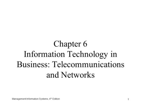 Management Information Systems, 4 th Edition 1 Chapter 6 Information Technology in Business: Telecommunications and Networks.