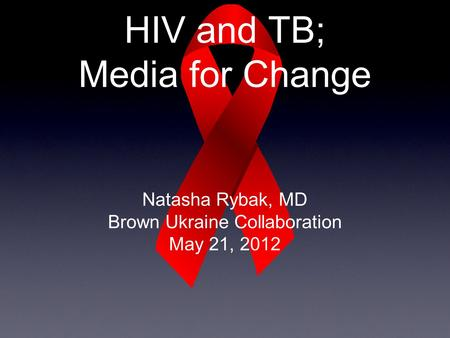 HIV and TB; Media for Change Natasha Rybak, MD Brown Ukraine Collaboration May 21, 2012.