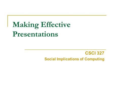 Making Effective Presentations CSCI 327 Social Implications of Computing.
