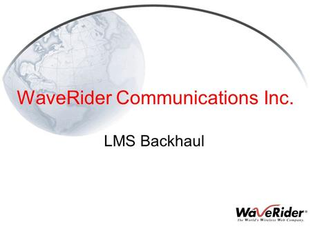 WaveRider Communications Inc. LMS Backhaul. 2 What is Backhaul High-Capacity Point-to-Point Link from CAP to NAP Enables a Single NAP to Service Multiple.