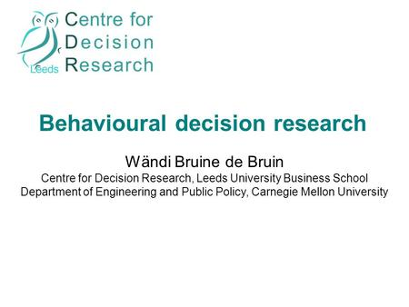 Behavioural decision research Wändi Bruine de Bruin Centre for Decision Research, Leeds University Business School Department of Engineering and Public.