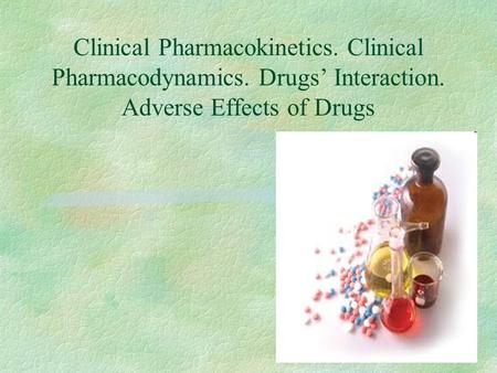 Clinical Pharmacokinetics. Clinical Pharmacodynamics. Drugs' Interaction. Adverse Effects of Drugs.