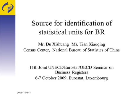 2009-10-6~7 Source for identification of statistical units for BR Mr. Du Xishuang Ms. Tian Xiaoqing Census Center, National Bureau of Statistics of China.