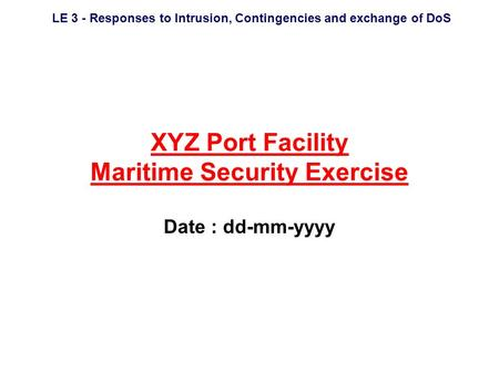 LE 3 - Responses to Intrusion, Contingencies and exchange of DoS XYZ Port Facility Maritime Security Exercise Date : dd-mm-yyyy.