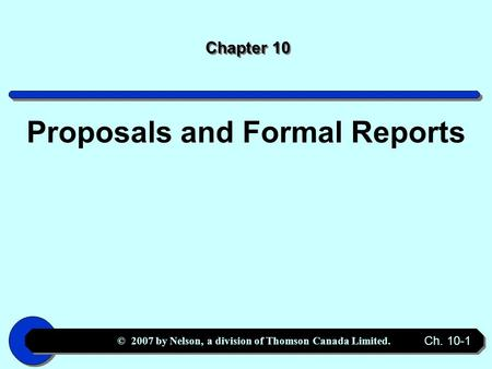 © 2007 by Nelson, a division of Thomson Canada Limited. Ch. 10-1 Chapter 10 Proposals and Formal Reports.