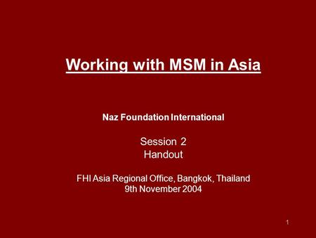 1 Working with MSM in Asia Naz Foundation International Session 2 Handout FHI Asia Regional Office, Bangkok, Thailand 9th November 2004.